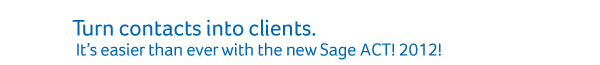 Turn contacts into clients. It's easier than ever with the new ACT! by Sage 2012!